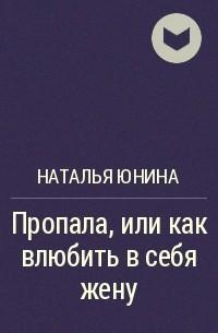 Наталья Юнина - Пропала, или как влюбить в себя жену