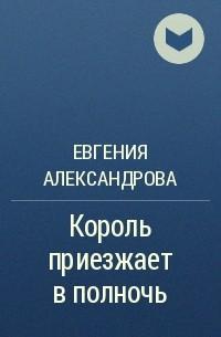 Евгения Александрова - Король приезжает в полночь