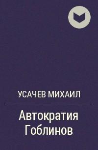 Усачев Михаил - Автократия Гоблинов