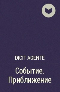 Dicit Agente - Событие. Приближение