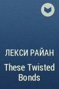 Лекси Райан - These Twisted Bonds