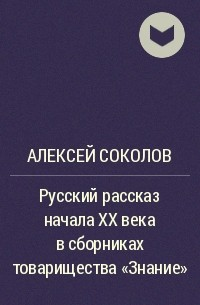 Алексей Соколов - Русский рассказ начала XX века в сборниках товарищества «Знание»