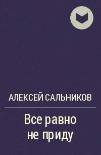 Алексей Сальников - Все равно не приду