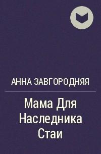 Анна Завгородняя - Мама Для Наследника Стаи