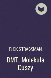 Rick  Strassman - DMT. Molekuła Duszy