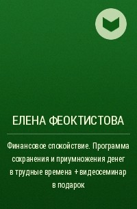 Елена Феоктистова - Финансовое спокойствие. Программа сохранения и приумножения денег в трудные времена + видеосеминар в подарок