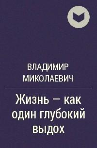 Владимир Миколаевич - Жизнь – как один глубокий выдох