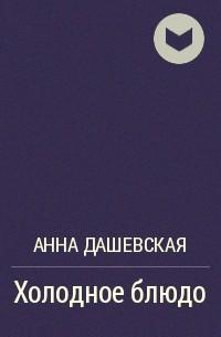 Анна Дашевская - Холодное блюдо