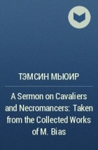 Тэмсин Мьюир - A Sermon on Cavaliers and Necromancers: Taken from the Collected Works of M. Bias