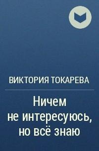 Виктория Токарева - Ничем не интересуюсь, но всё знаю